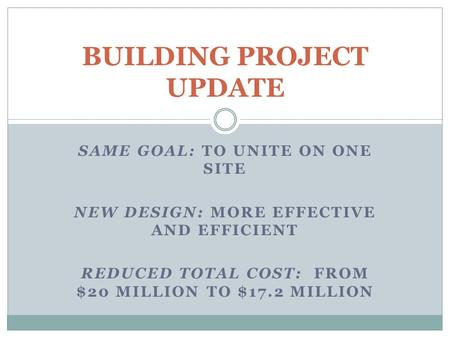 SAME GOAL: TO UNITE ON ONE SITE NEW DESIGN: MORE EFFECTIVE AND EFFICIENT REDUCED TOTAL COST: FROM $20 MILLION TO $17.2 MILLION BUILDING PROJECT UPDATE.
