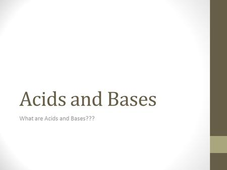 Acids and Bases What are Acids and Bases???. Acids Acids have a very tart, sour taste to them. Many acids are highly caustic and should not be put to.