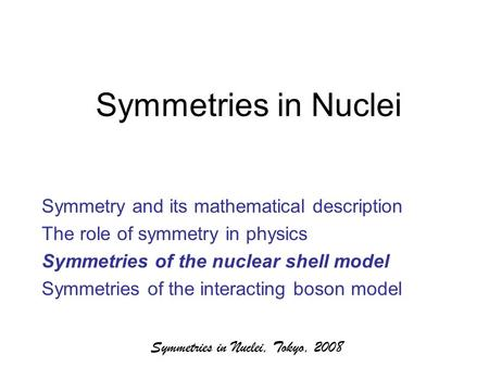 Symmetries in Nuclei, Tokyo, 2008 Symmetries in Nuclei Symmetry and its mathematical description The role of symmetry in physics Symmetries of the nuclear.