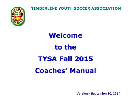 TIMBERLINE YOUTH SOCCER ASSOCIATION Welcome to the TYSA Fall 2015 Coaches' Manual Version – September 10, 2014.