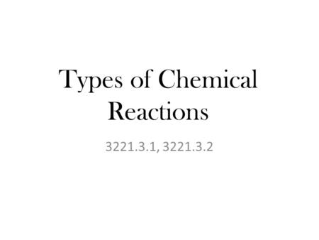 Types of Chemical Reactions 3221.3.1, 3221.3.2. Targets TLW covert word equations to symbolic, vice versa. TLW Identify the reactants, products, and types.