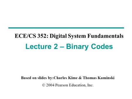 Based on slides by:Charles Kime & Thomas Kaminski © 2004 Pearson Education, Inc. ECE/CS 352: Digital System Fundamentals Lecture 2 – Binary Codes.
