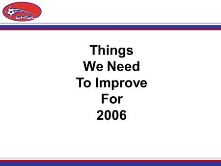 Things We Need To Improve For 2006. 2005 Problems Our Screw-Ups: 1.Late schedules. Many reasons for this but primarily because of a new Director of Operations.