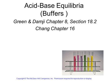 Acid-Base Equilibria (Buffers ) Green & Damji Chapter 8, Section 18.2 Chang Chapter 16 Copyright © The McGraw-Hill Companies, Inc. Permission required.