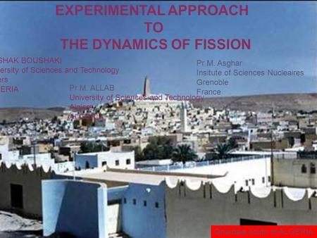 EXPERIMENTAL APPROACH TO THE DYNAMICS OF FISSION G. ISHAK BOUSHAKI University of Sciences and Technology Algiers ALGERIA Pr M. Asghar Insitute of Sciences.