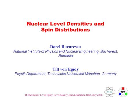 D.Bucurescu, T. von Egidy, Level density, spin distribution-Ohio, July 2008 1 Nuclear Level Densities and Spin Distributions Dorel Bucurescu National Institute.