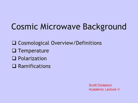 Cosmic Microwave Background  Cosmological Overview/Definitions  Temperature  Polarization  Ramifications  Cosmological Overview/Definitions  Temperature.