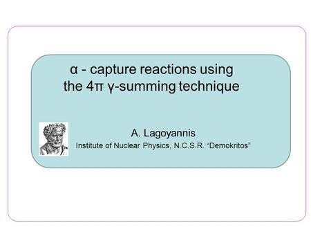 "Α - capture reactions using the 4π γ-summing technique Α. Lagoyannis Institute of Nuclear Physics, N.C.S.R. ""Demokritos"""