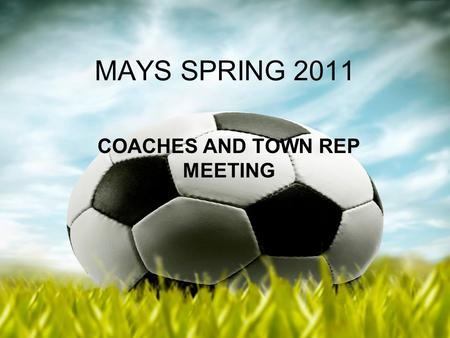 MAYS SPRING 2011 COACHES AND TOWN REP MEETING. Spring Coaches Meeting 2011 President of Mass Youth Soccer Ted Ritchie.