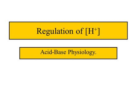 Regulation of [H + ] Acid-Base Physiology.. pH vs [H + ]