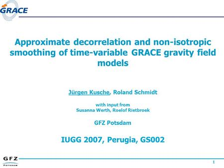 1 Approximate decorrelation and non-isotropic smoothing of time-variable GRACE gravity field models Jürgen Kusche, Roland Schmidt with input from Susanna.