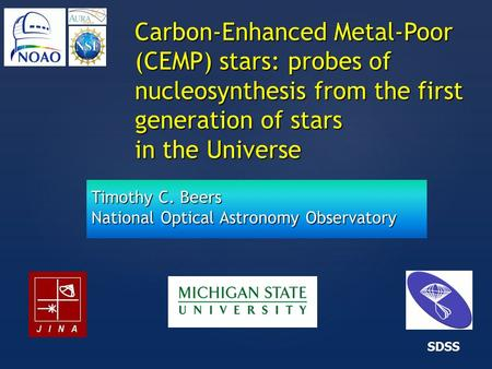 { Carbon-Enhanced Metal-Poor (CEMP) stars: probes of nucleosynthesis from the first generation of stars in the Universe SDSS Timothy C. Beers National.