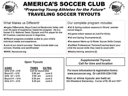 "AMERICA'S SOCCER CLUB ""Preparing Young Athletes for the Future"" TRAVELING SOCCER TRYOUTS Open Tryouts AGESTIMESDATES Girls U15 – U18Call for tryout time."