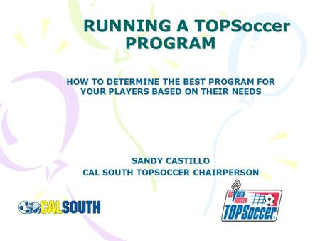 RUNNING A TOPSoccer PROGRAM HOW TO DETERMINE THE BEST PROGRAM FOR YOUR PLAYERS BASED ON THEIR NEEDS SANDY CASTILLO CAL SOUTH TOPSOCCER CHAIRPERSON.