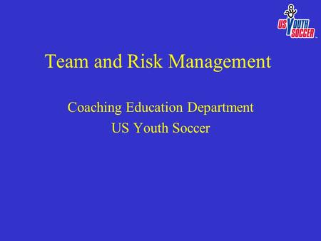Team and Risk Management Coaching Education Department US Youth Soccer.