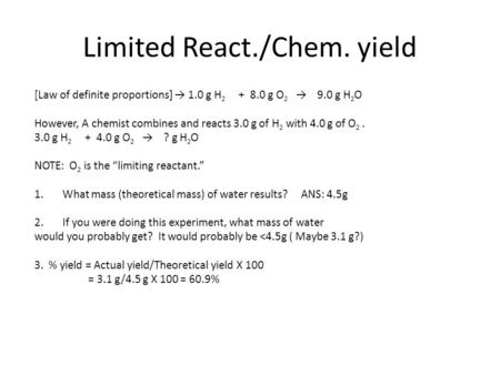Limited React./Chem. yield [Law of definite proportions] → 1.0 g H 2 + 8.0 g O 2 → 9.0 g H 2 O However, A chemist combines and reacts 3.0 g of H 2 with.