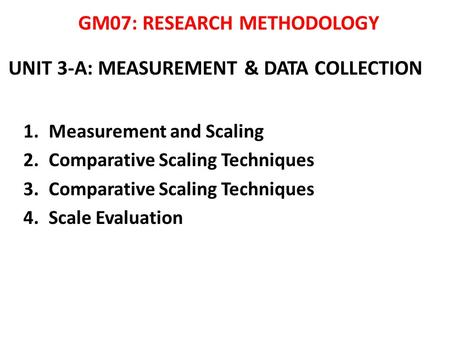 UNIT 3-A: MEASUREMENT & DATA COLLECTION 1.Measurement and Scaling 2.Comparative Scaling Techniques 3.Comparative Scaling Techniques 4.Scale Evaluation.