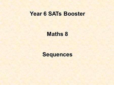 Year 6 SATs Booster Maths 8 Sequences Objectives: Recognise and extend number sequences. Generate sequences from practical contexts. Recognise squares.