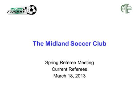 The Midland Soccer Club Spring Referee Meeting Current Referees March 18, 2013.