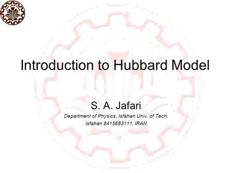 Introduction to Hubbard Model S. A. Jafari Department of Physics, Isfahan Univ. of Tech. Isfahan 8415683111, IRAN TexPoint fonts used in EMF. Read the.
