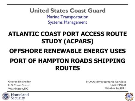 United States Coast Guard Marine Transportation Systems Management George Detweiler U.S. Coast Guard Washington, DC NOAA's Hydrographic Services Review.