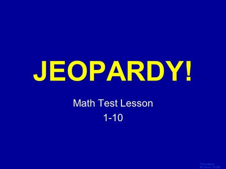 Template by Bill Arcuri, WCSD Click Once to Begin JEOPARDY! Math Test Lesson 1-10.