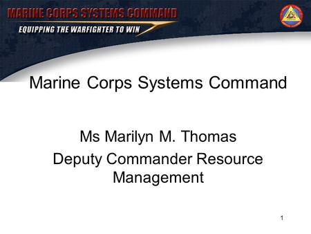 1 Marine Corps Systems Command Ms Marilyn M. Thomas Deputy Commander Resource Management.
