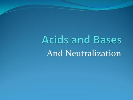 And Neutralization. Acidic or basic is a chemical property Mixing them can cancel out their effects or neutralize them But 1st-water ionizes Water molecules.