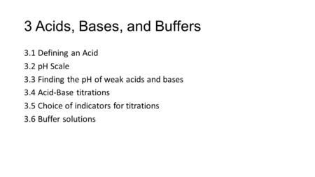 3 Acids, Bases, and Buffers 3.1 Defining an Acid 3.2 pH Scale 3.3 Finding the pH of weak acids and bases 3.4 Acid-Base titrations 3.5 Choice of indicators.