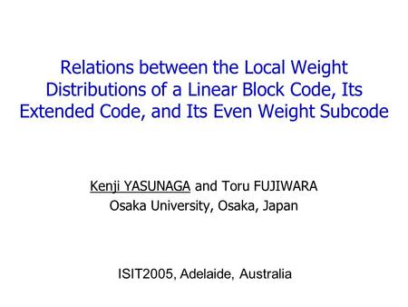 Relations between the Local Weight Distributions of a Linear Block Code, Its Extended Code, and Its Even Weight Subcode Kenji YASUNAGA and Toru FUJIWARA.