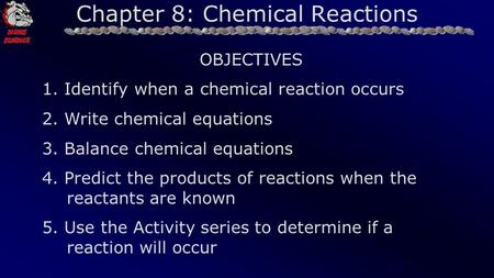 Chapter 8: Chemical Reactions OBJECTIVES 1. Identify when a chemical reaction occurs 2. Write chemical equations 3. Balance chemical equations 4. Predict.