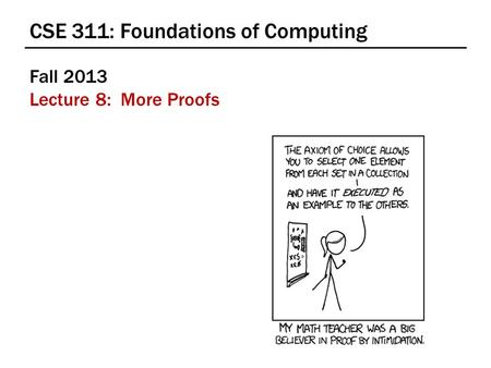 CSE 311: Foundations of Computing Fall 2013 Lecture 8: More Proofs.
