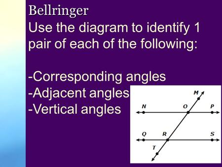 Bellringer Use the diagram to identify 1 pair of each of the following: -Corresponding angles -Adjacent angles -Vertical angles.