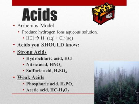 Acids Arrhenius Model Produce hydrogen ions aqueous solution. HCl  H + (aq) + Cl - (aq) Acids you SHOULD know: Acids you SHOULD know: Strong Acids Hydrochloric.