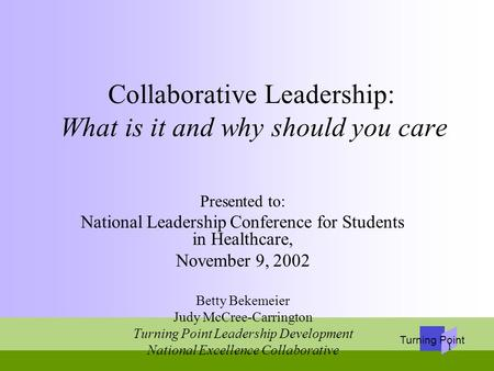 Turning Point 1 Collaborative Leadership: What is it and why should you care Presented to: National Leadership Conference for Students in Healthcare, November.