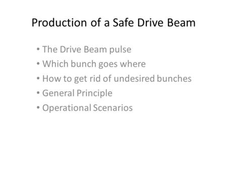 Production of a Safe Drive Beam The Drive Beam pulse Which bunch goes where How to get rid of undesired bunches General Principle Operational Scenarios.