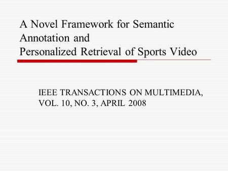 A Novel Framework for Semantic Annotation and Personalized Retrieval of Sports Video IEEE TRANSACTIONS ON MULTIMEDIA, VOL. 10, NO. 3, APRIL 2008.
