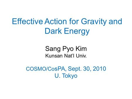 Effective Action for Gravity and Dark Energy Sang Pyo Kim Kunsan Nat'l Univ. COSMO/Co sPA, Sept. 30, 2010 U. Tokyo.