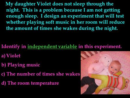 My daughter Violet does not sleep through the night. This is a problem because I am not getting enough sleep. I design an experiment that will test whether.