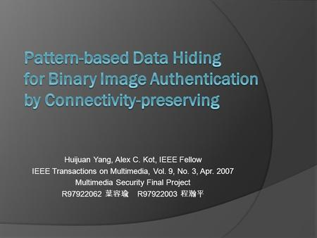 Huijuan Yang, Alex C. Kot, IEEE Fellow IEEE Transactions on Multimedia, Vol. 9, No. 3, Apr. 2007 Multimedia Security Final Project R97922062 葉容瑜 R97922003.