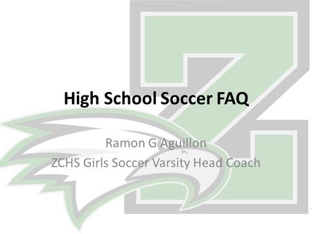 High School Soccer FAQ Ramon G Aguillon ZCHS Girls Soccer Varsity Head Coach.