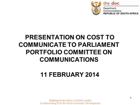 Making South Africa a Global Leader in Harnessing ICTs for Socio-economic Development PRESENTATION ON COST TO COMMUNICATE TO PARLIAMENT PORTFOLIO COMMITTEE.