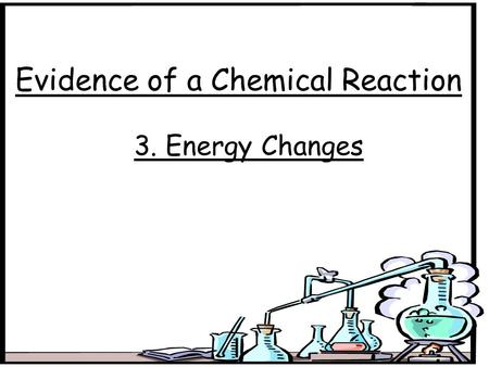 Evidence of a Chemical Reaction 3. Energy Changes.