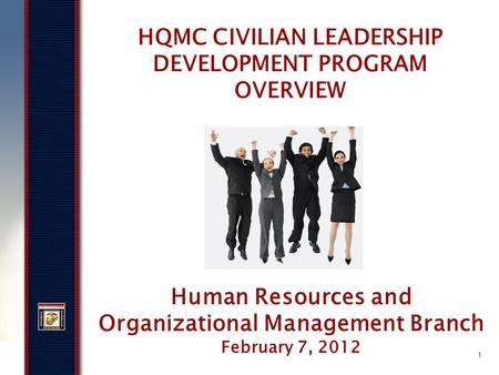 1 HQMC CIVILIAN LEADERSHIP DEVELOPMENT PROGRAM OVERVIEW Human Resources and Organizational Management Branch February 7, 2012.