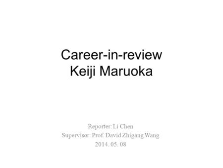 Career-in-review Keiji Maruoka Reporter: Li Chen Supervisor: Prof. David Zhigang Wang 2014. 05. 08.