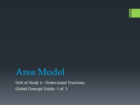 Area Model Unit of Study 6 : Understand Fractions Global Concept Guide: 1 of 3.