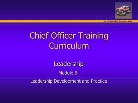 United States Fire Administration Chief Officer Training Curriculum Leadership Module 6: Leadership Development and Practice.