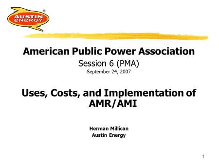 1 American Public Power Association Session 6 (PMA) September 24, 2007 Uses, Costs, and Implementation of AMR/AMI Herman Millican Austin Energy.