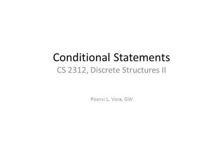 Conditional Statements CS 2312, Discrete Structures II Poorvi L. Vora, GW.