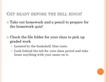 G ET READY BEFORE THE BELL RINGS ! Take out homework and a pencil to prepare for the homework quiz! Check the file folder for your class to pick up graded.